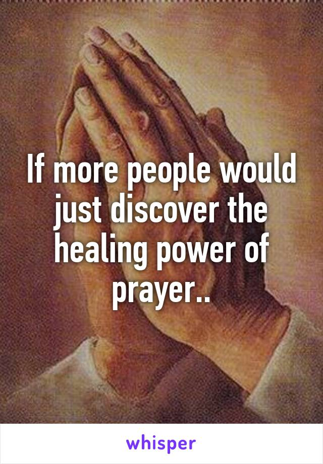 If more people would just discover the healing power of prayer..