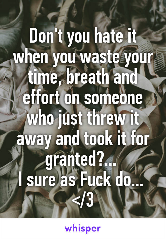 Don't you hate it when you waste your time, breath and effort on someone who just threw it away and took it for granted?...  I sure as Fuck do...  </3