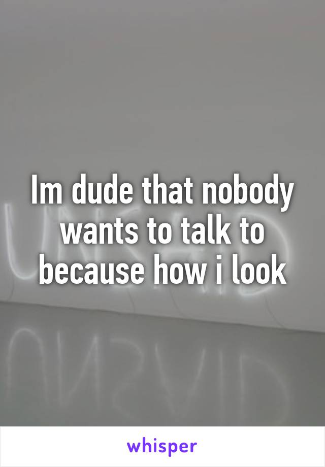 Im dude that nobody wants to talk to because how i look