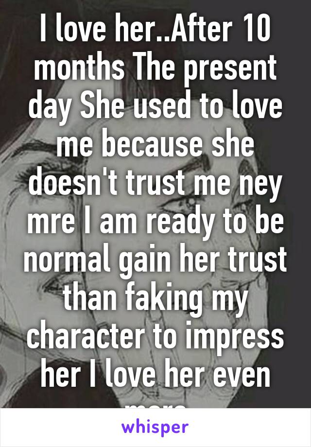 I love her..After 10 months The present day She used to love me because she doesn't trust me ney mre I am ready to be normal gain her trust than faking my character to impress her I love her even more
