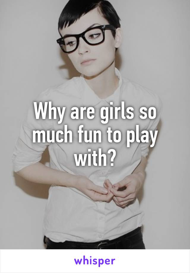 Why are girls so much fun to play with?