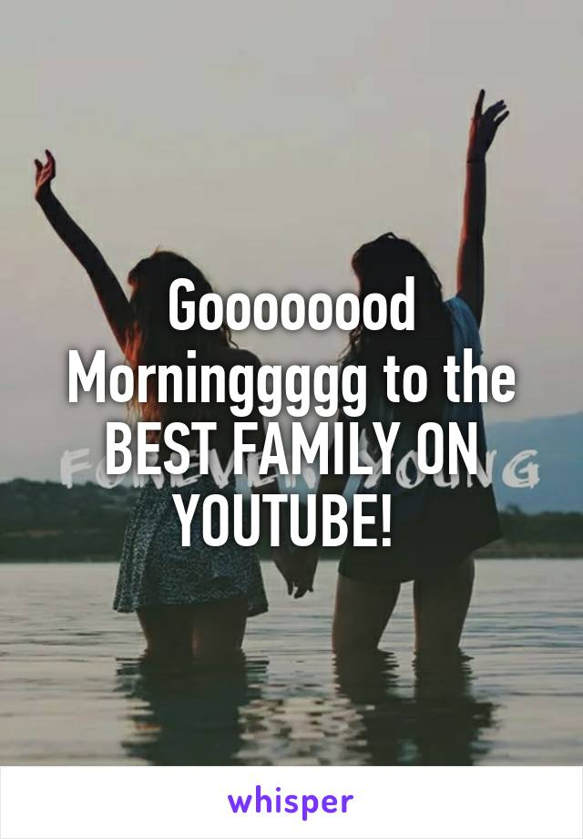 Goooooood Morninggggg to the BEST FAMILY ON YOUTUBE!