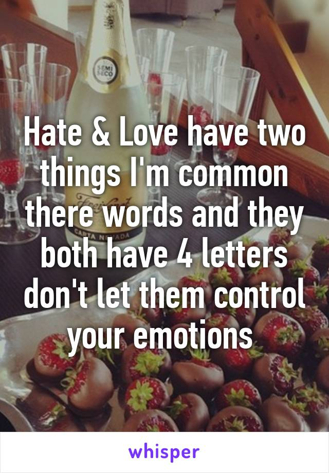 Hate & Love have two things I'm common there words and they both have 4 letters don't let them control your emotions