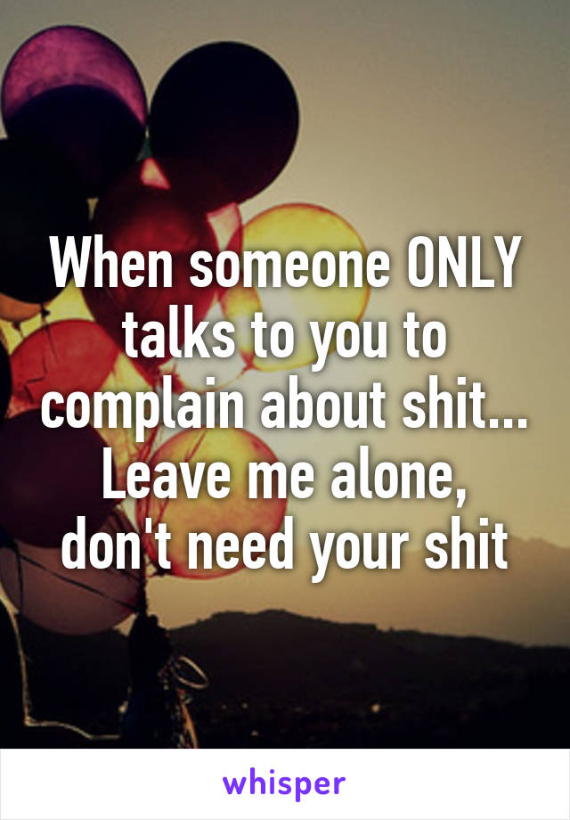When someone ONLY talks to you to complain about shit... Leave me alone, don't need your shit