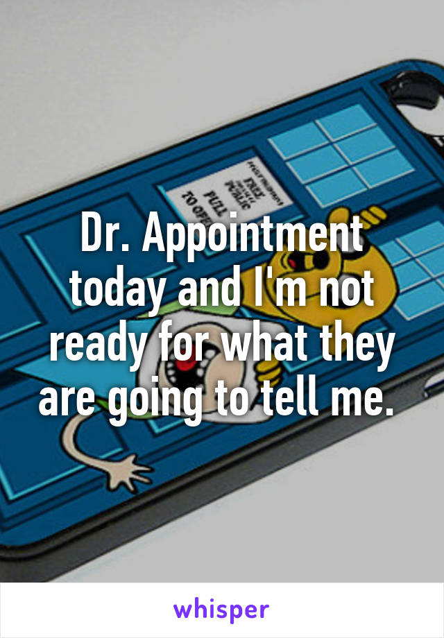 Dr. Appointment today and I'm not ready for what they are going to tell me.