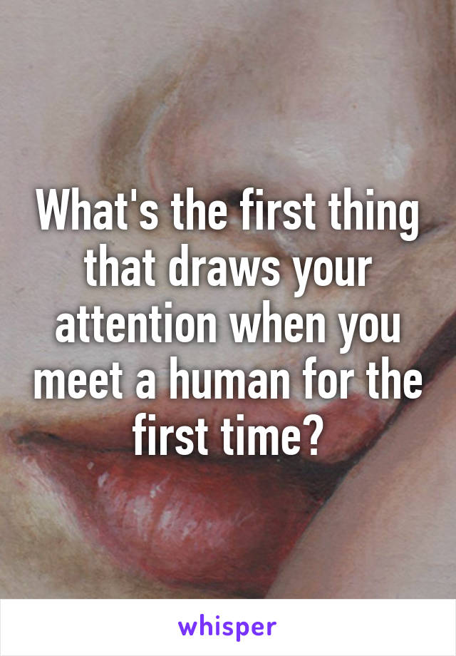 What's the first thing that draws your attention when you meet a human for the first time?