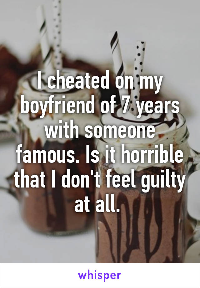 I cheated on my boyfriend of 7 years with someone famous. Is it horrible that I don't feel guilty at all.