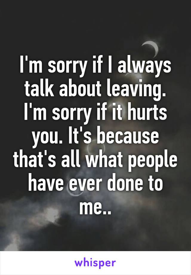 I'm sorry if I always talk about leaving. I'm sorry if it hurts you. It's because that's all what people have ever done to me..