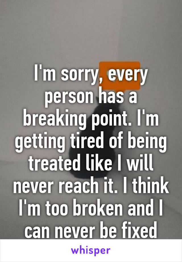 I'm sorry, every person has a breaking point. I'm getting tired of being treated like I will never reach it. I think I'm too broken and I can never be fixed