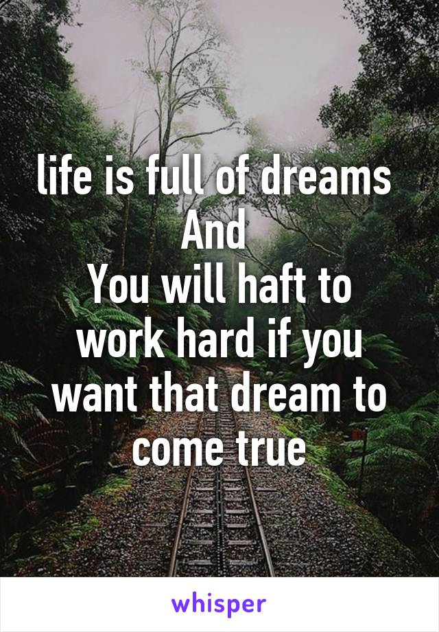 life is full of dreams  And  You will haft to work hard if you want that dream to come true