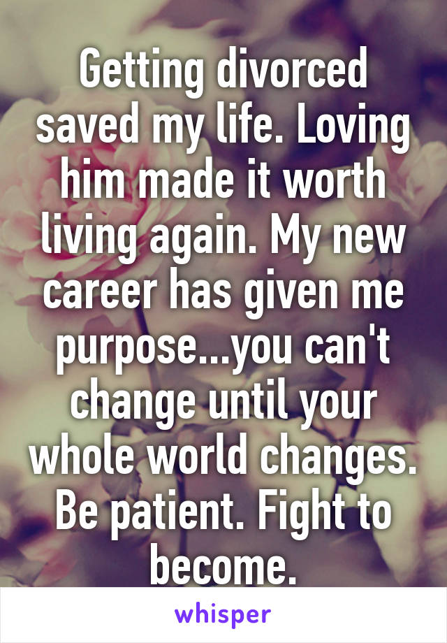 Getting divorced saved my life. Loving him made it worth living again. My new career has given me purpose...you can't change until your whole world changes. Be patient. Fight to become.
