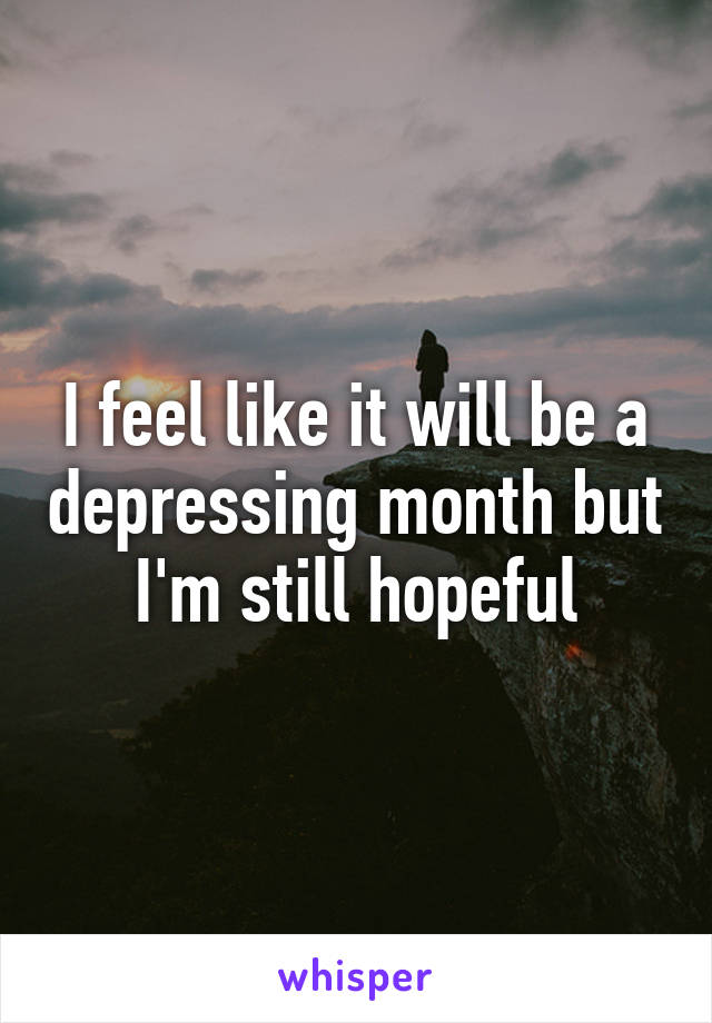 I feel like it will be a depressing month but I'm still hopeful