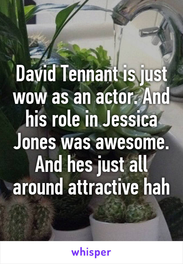 David Tennant is just wow as an actor. And his role in Jessica Jones was awesome. And hes just all around attractive hah