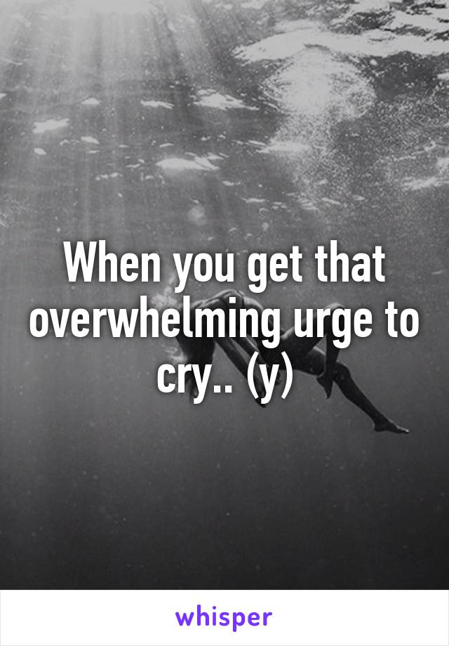 When you get that overwhelming urge to cry.. (y)