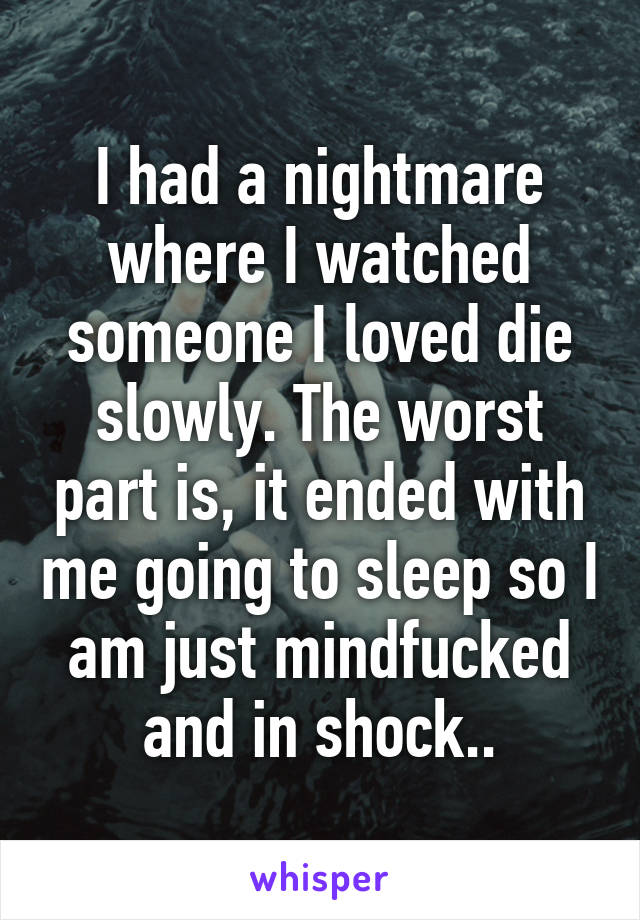 I had a nightmare where I watched someone I loved die slowly. The worst part is, it ended with me going to sleep so I am just mindfucked and in shock..