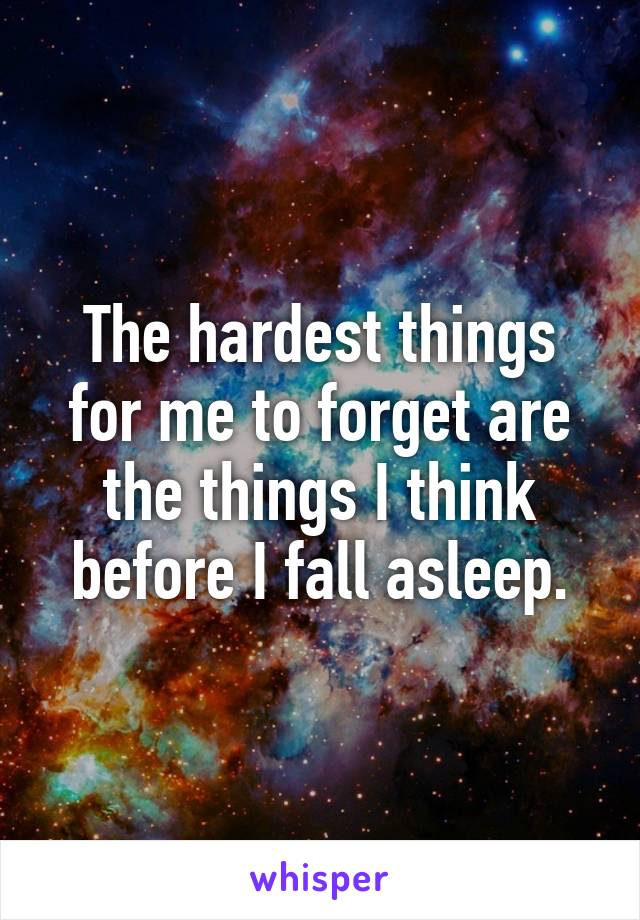 The hardest things for me to forget are the things I think before I fall asleep.
