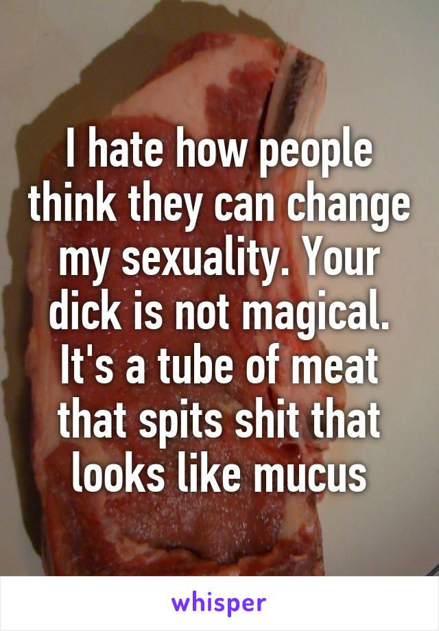 I hate how people think they can change my sexuality. Your dick is not magical. It's a tube of meat that spits shit that looks like mucus