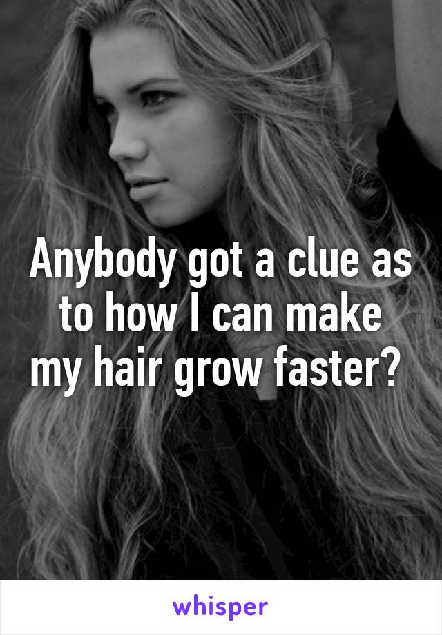 Anybody got a clue as to how I can make my hair grow faster?