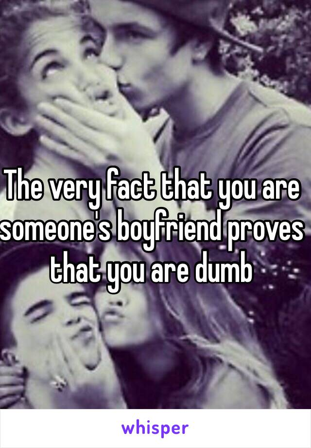 The very fact that you are someone's boyfriend proves that you are dumb