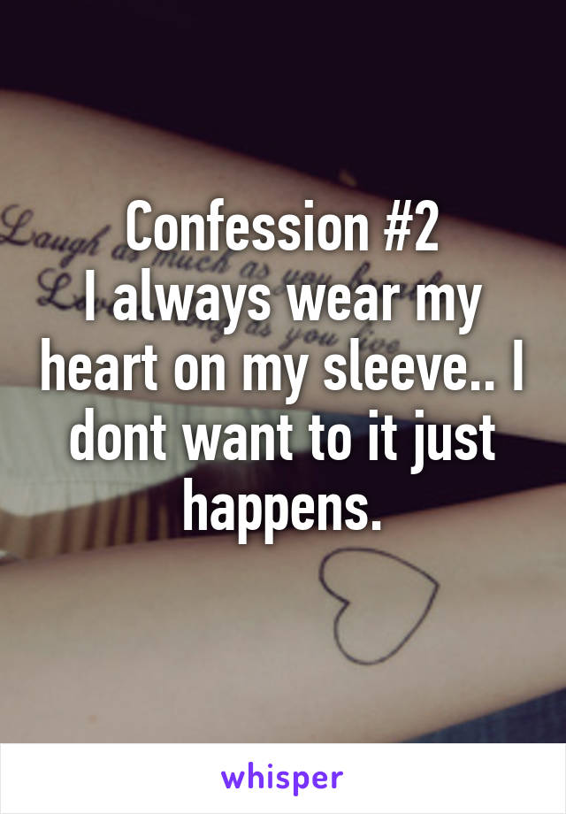 Confession #2 I always wear my heart on my sleeve.. I dont want to it just happens.