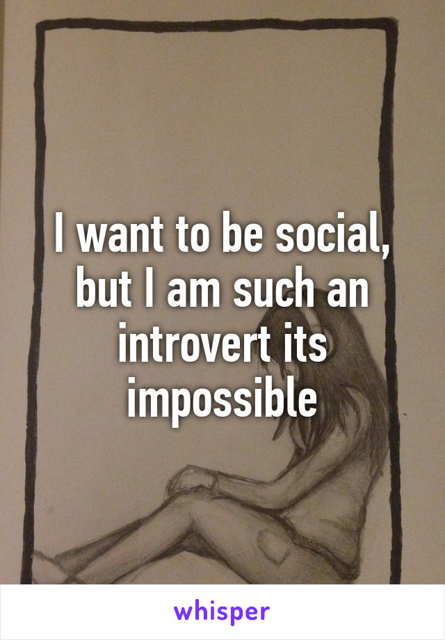 I want to be social, but I am such an introvert its impossible