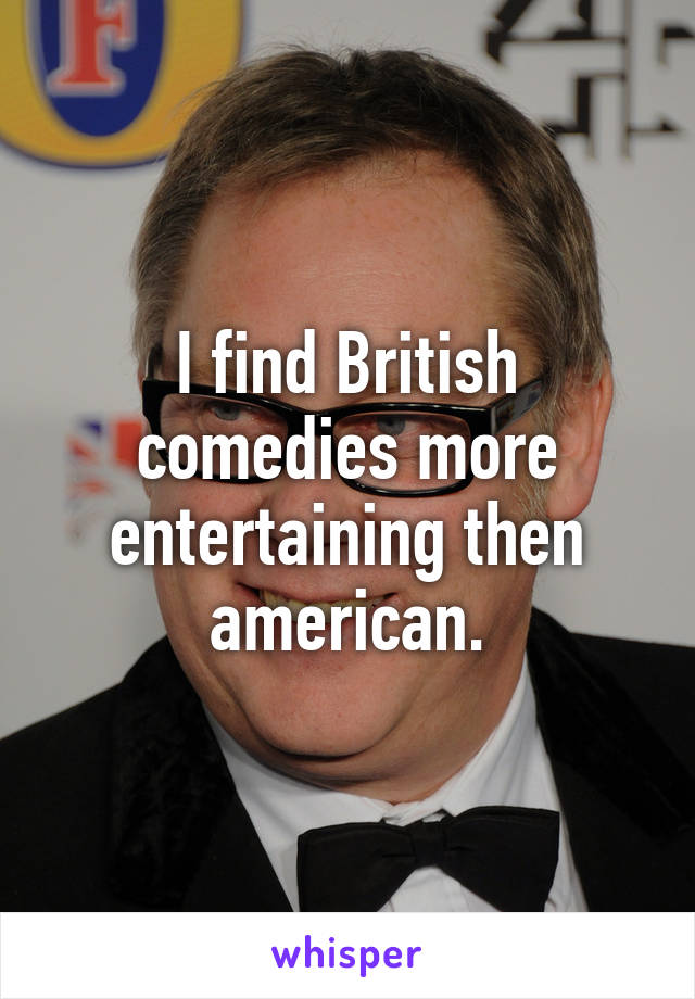 I find British comedies more entertaining then american.