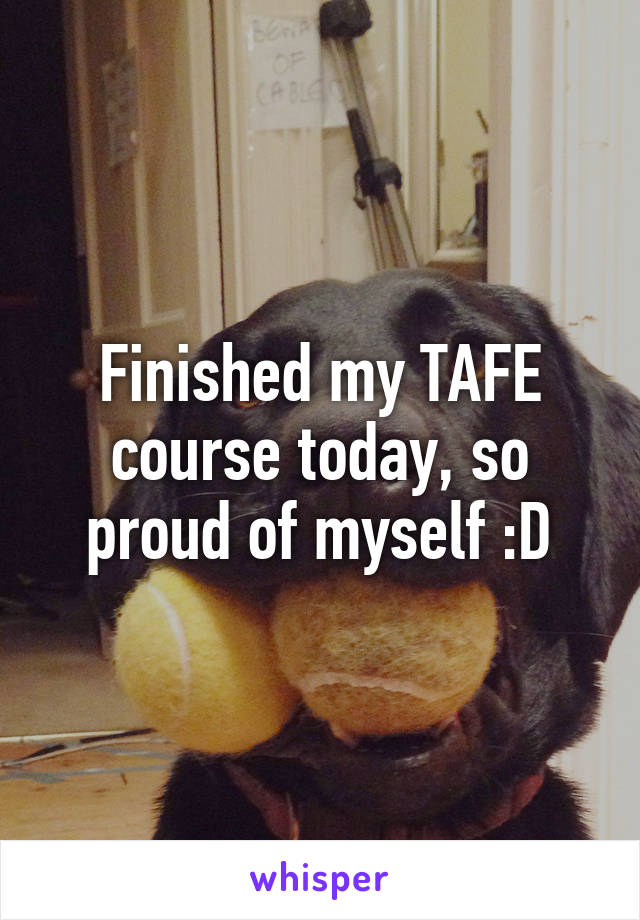 Finished my TAFE course today, so proud of myself :D