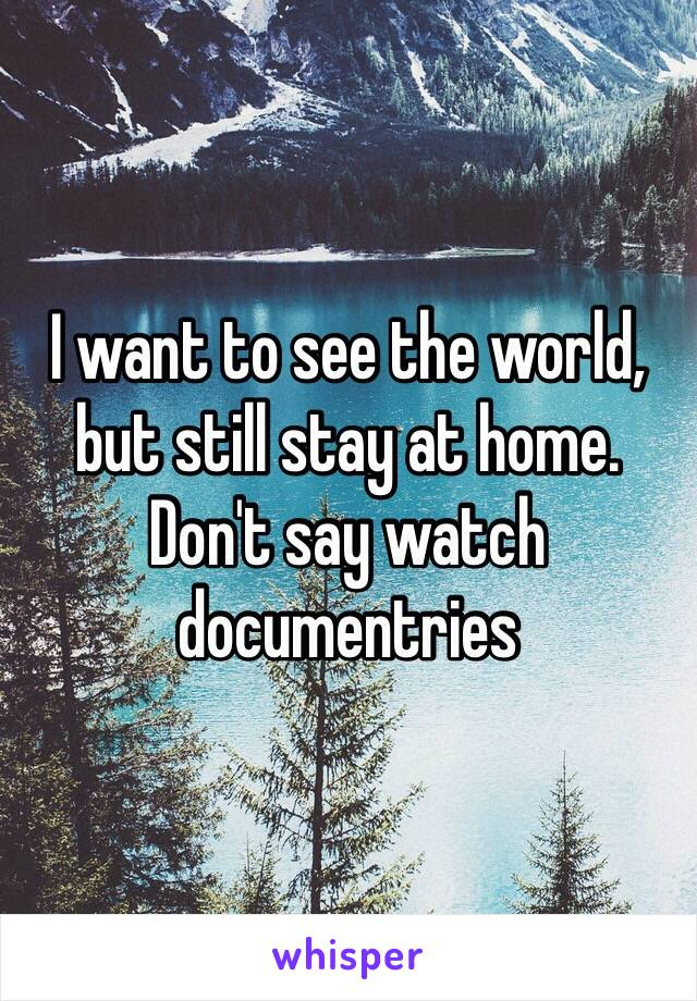 I want to see the world, but still stay at home.  Don't say watch documentries