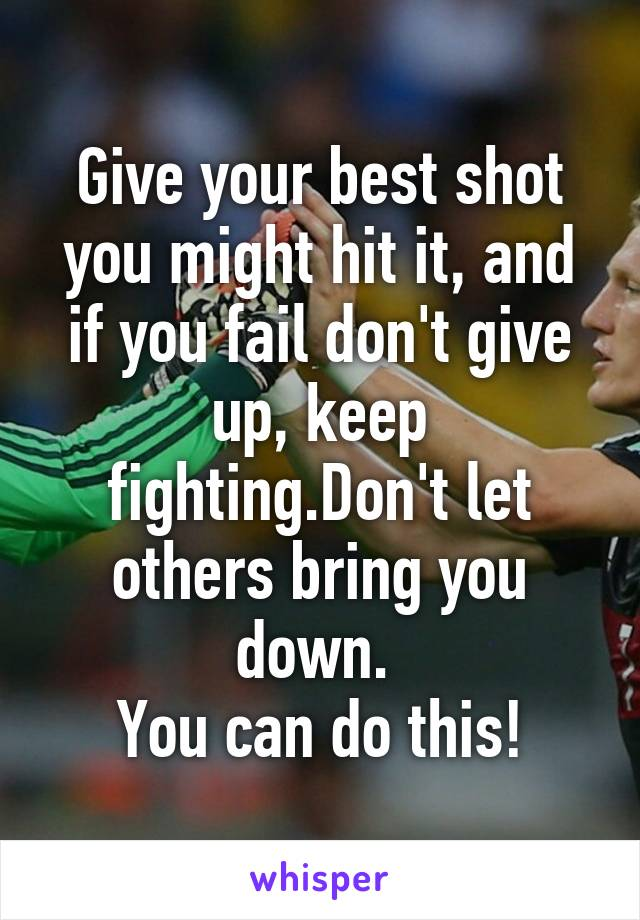Give your best shot you might hit it, and if you fail don't give up, keep fighting.Don't let others bring you down.  You can do this!