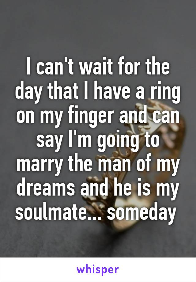 I can't wait for the day that I have a ring on my finger and can say I'm going to marry the man of my dreams and he is my soulmate... someday