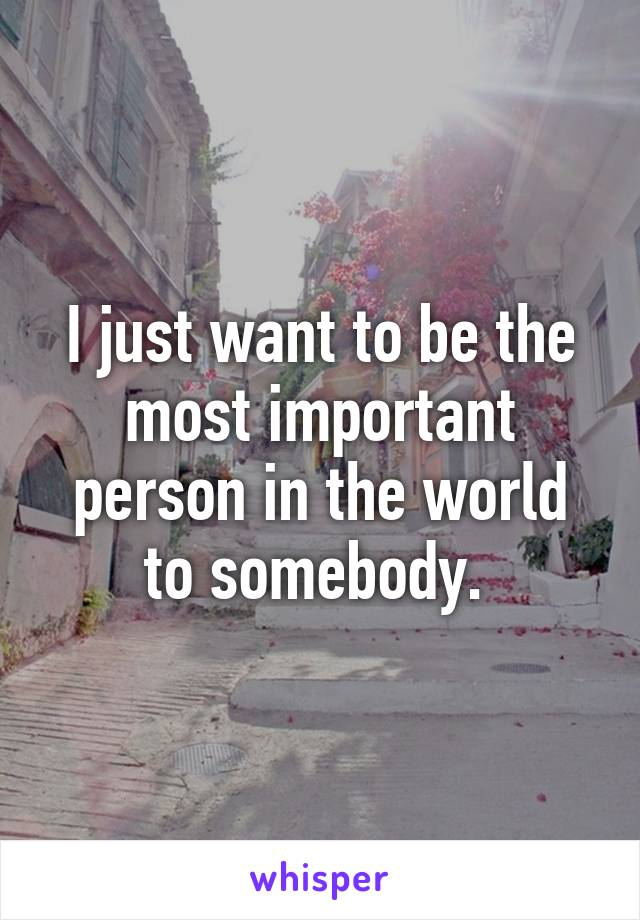 I just want to be the most important person in the world to somebody.