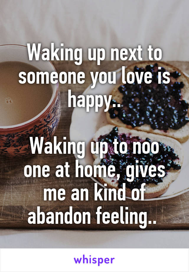 Waking up next to someone you love is happy..  Waking up to noo one at home, gives me an kind of abandon feeling..