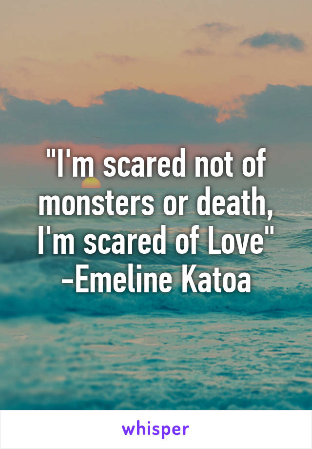 """I'm scared not of monsters or death, I'm scared of Love"" -Emeline Katoa"