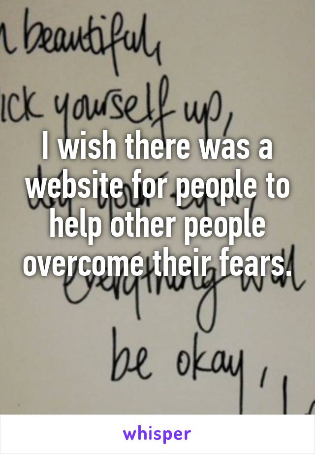 I wish there was a website for people to help other people overcome their fears.