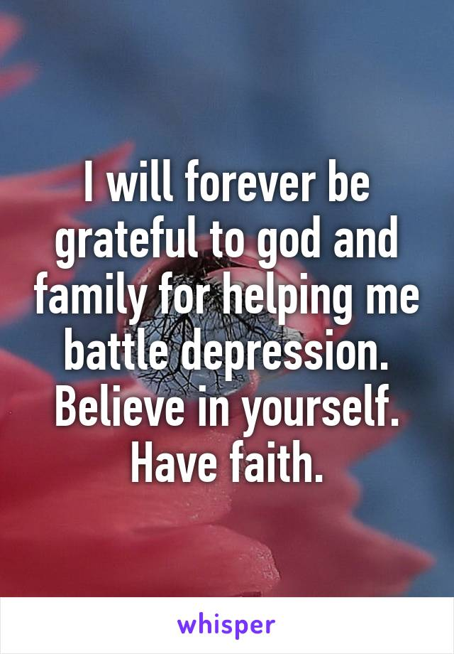 I will forever be grateful to god and family for helping me battle depression. Believe in yourself. Have faith.