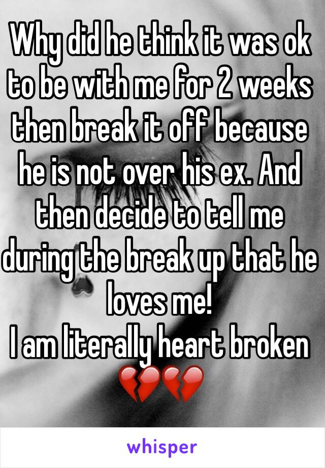 Why did he think it was ok to be with me for 2 weeks then break it off because he is not over his ex. And then decide to tell me during the break up that he loves me!  I am literally heart broken 💔💔