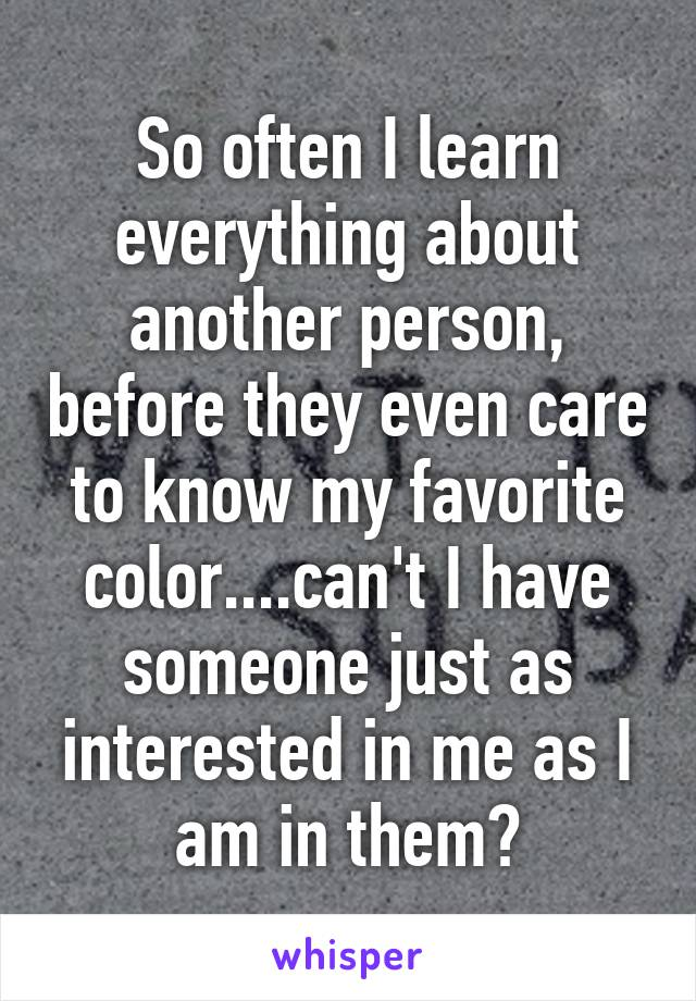 So often I learn everything about another person, before they even care to know my favorite color....can't I have someone just as interested in me as I am in them?