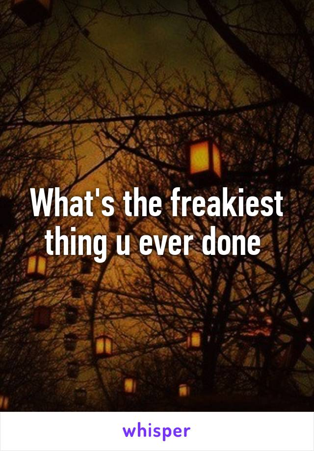 What's the freakiest thing u ever done