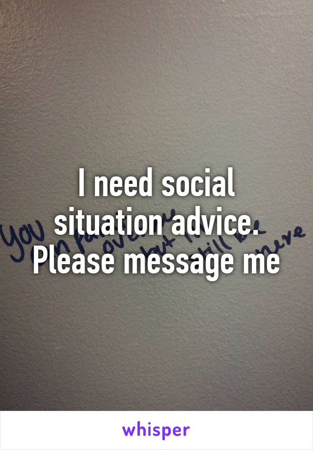 I need social situation advice. Please message me