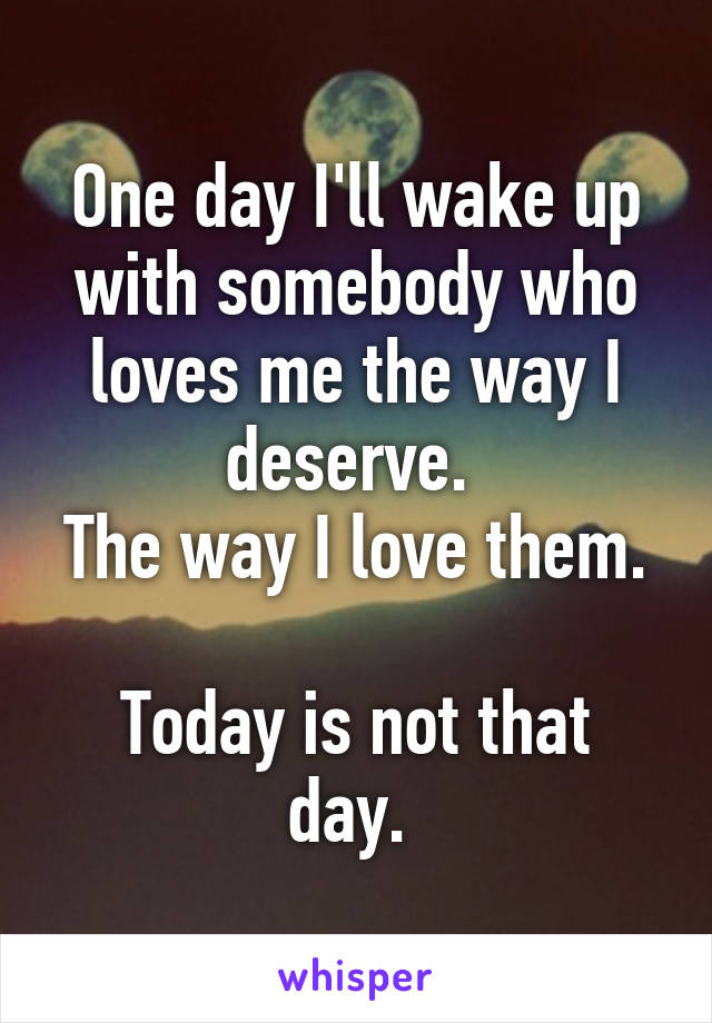 One day I'll wake up with somebody who loves me the way I deserve.  The way I love them.  Today is not that day.