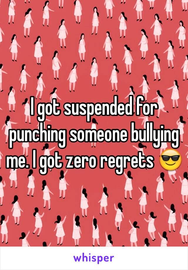 I got suspended for punching someone bullying me. I got zero regrets 😎