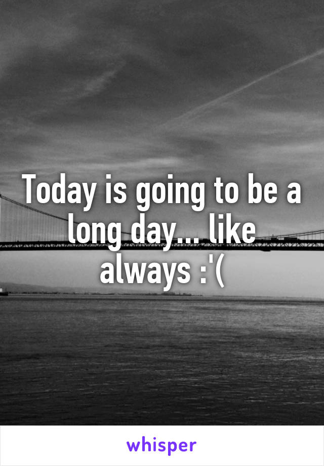 Today is going to be a long day... like always :'(