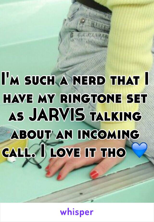 I'm such a nerd that I have my ringtone set as JARVIS talking about an incoming call. I love it tho 💙