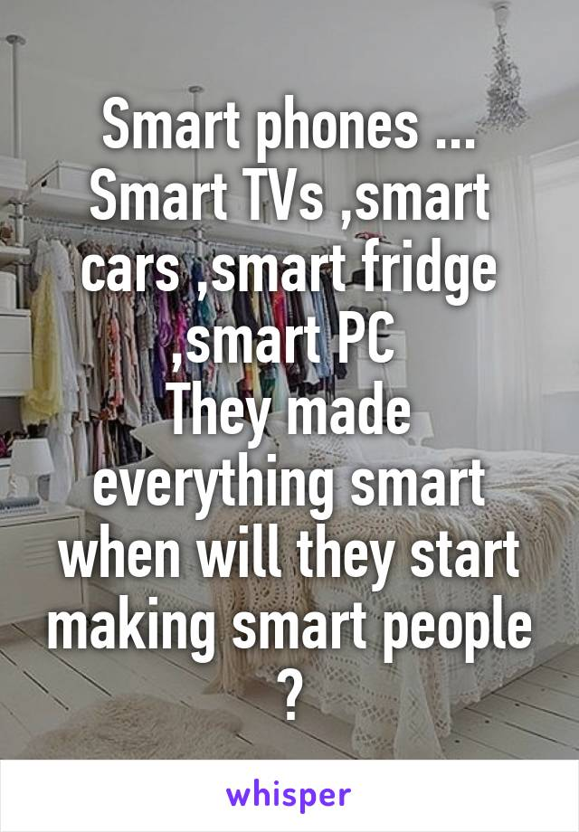Smart phones ... Smart TVs ,smart cars ,smart fridge ,smart PC  They made everything smart when will they start making smart people ?
