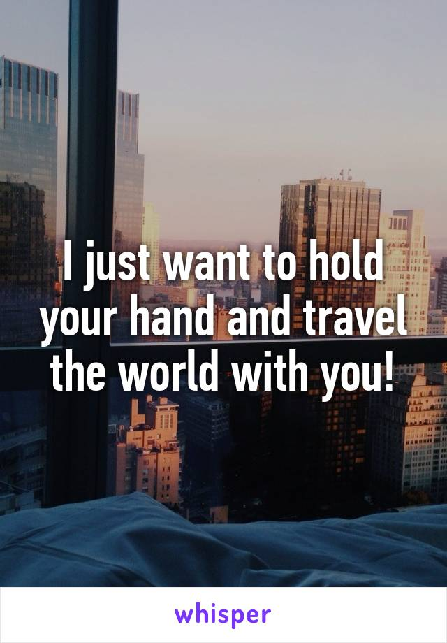 I just want to hold your hand and travel the world with you!