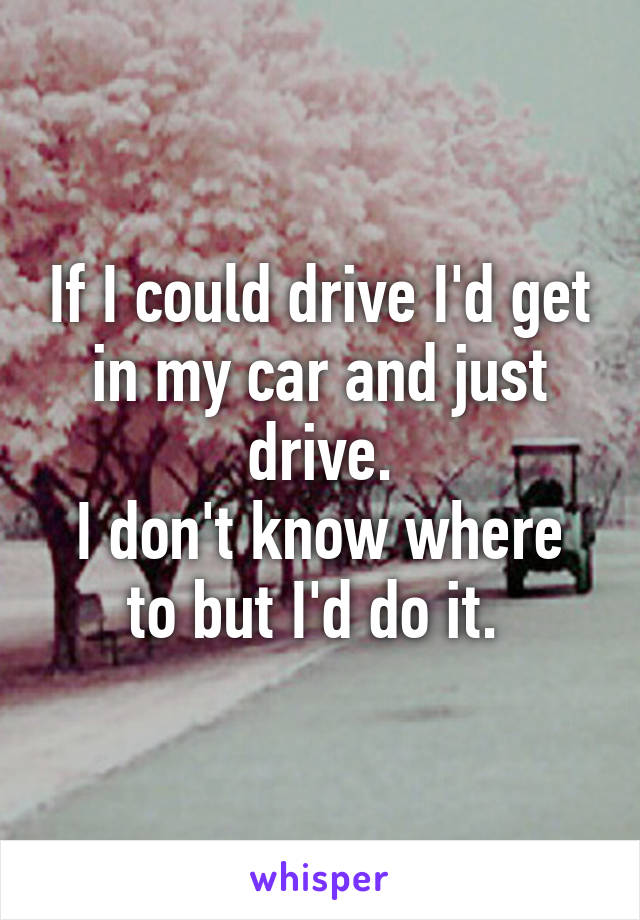 If I could drive I'd get in my car and just drive. I don't know where to but I'd do it.