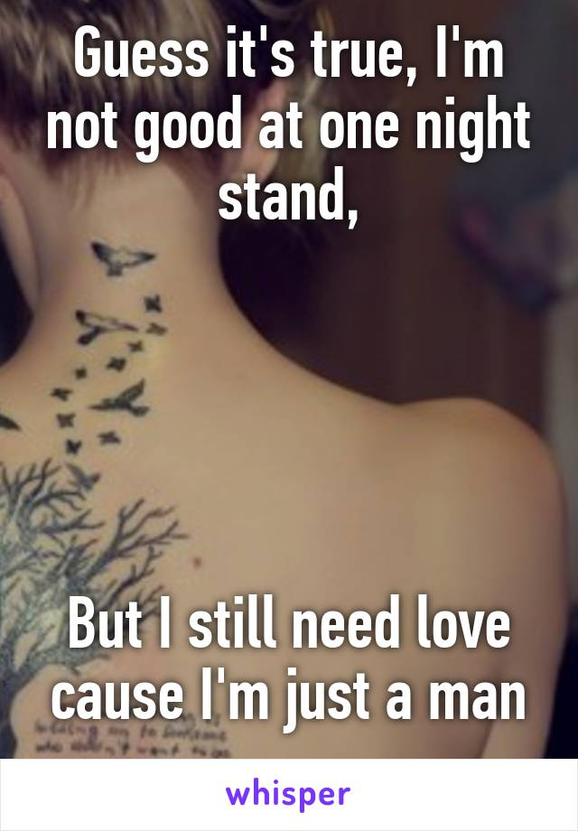 Guess it's true, I'm not good at one night stand,      But I still need love cause I'm just a man ..