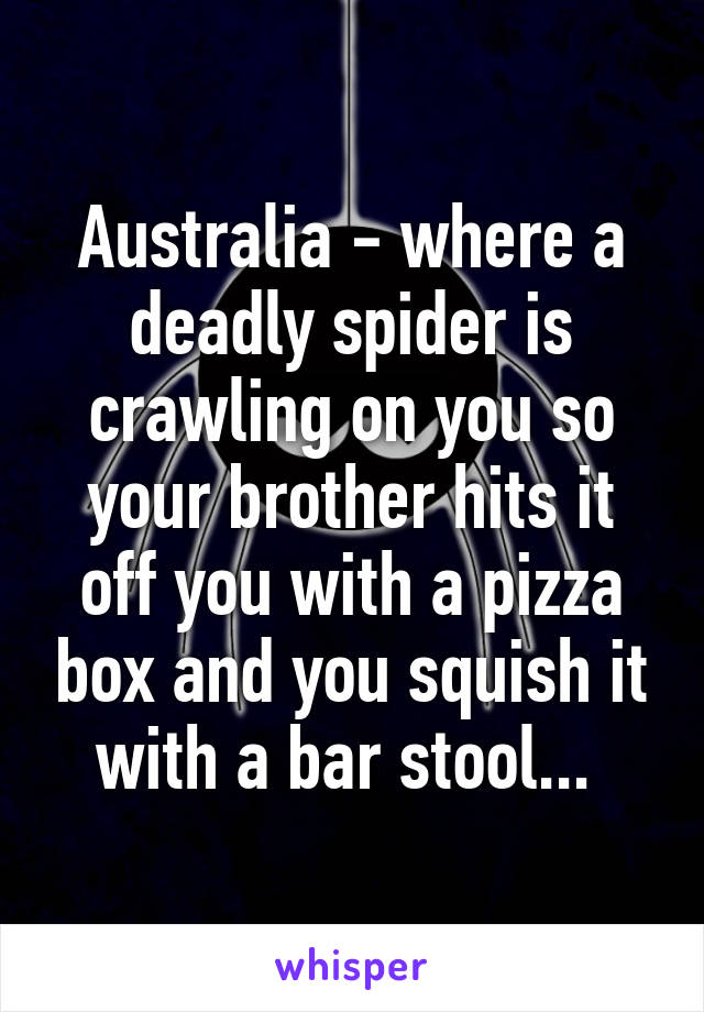 Australia - where a deadly spider is crawling on you so your brother hits it off you with a pizza box and you squish it with a bar stool...