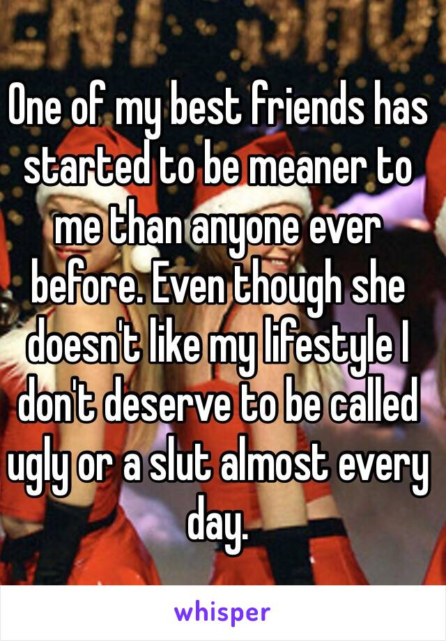 One of my best friends has started to be meaner to me than anyone ever before. Even though she doesn't like my lifestyle I don't deserve to be called ugly or a slut almost every day.