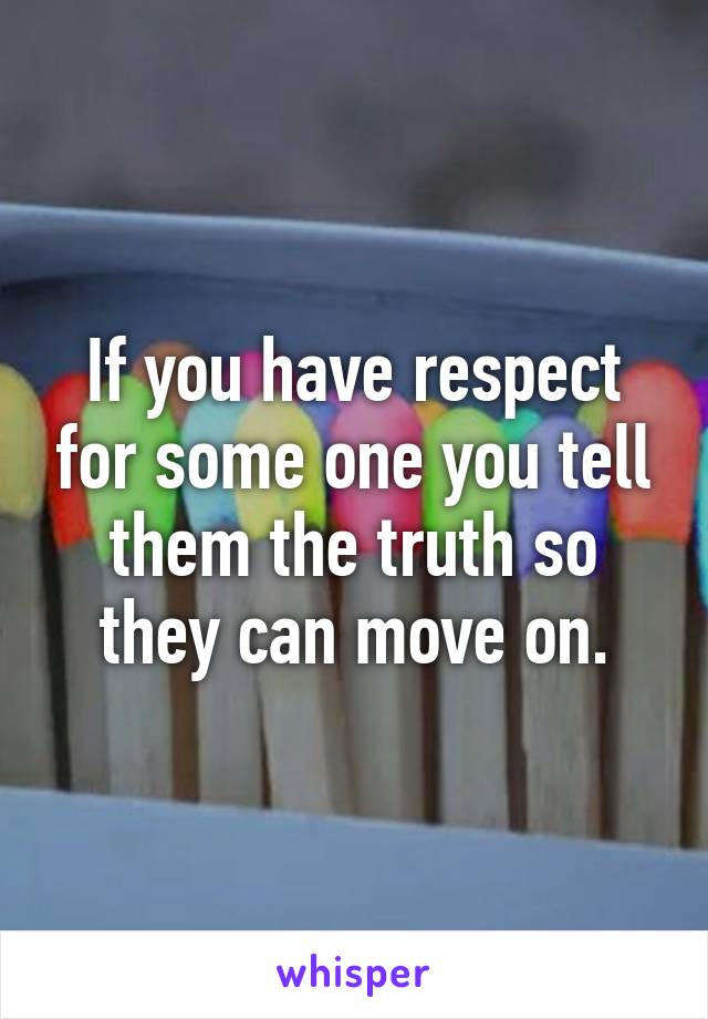 If you have respect for some one you tell them the truth so they can move on.